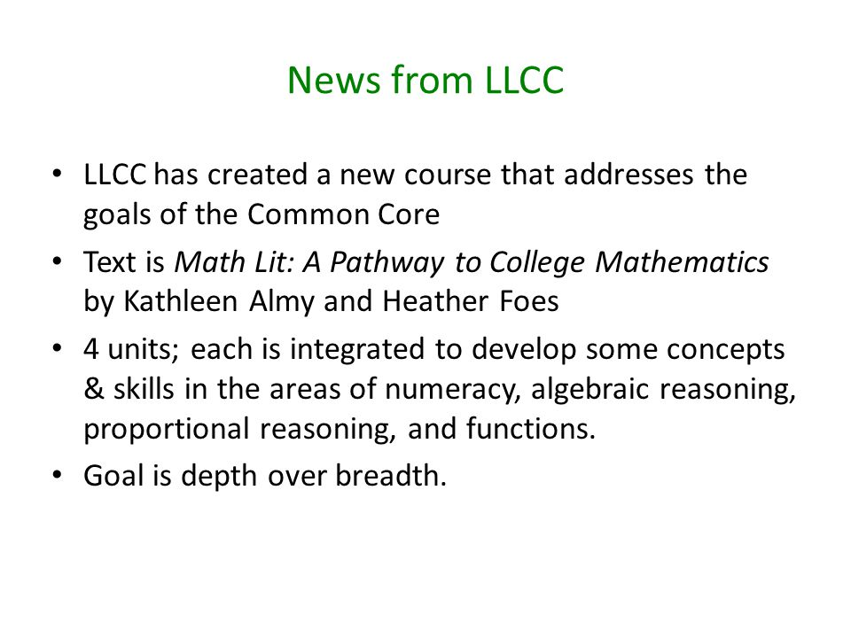 News from LLCC LLCC has created a new course that addresses the goals of the Common Core Text is Math Lit: A Pathway to College Mathematics by Kathleen Almy and Heather Foes 4 units; each is integrated to develop some concepts & skills in the areas of numeracy, algebraic reasoning, proportional reasoning, and functions.