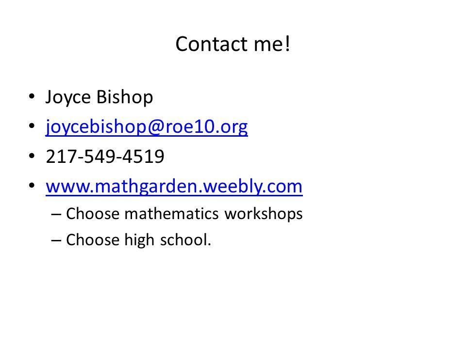 Contact me! Joyce Bishop joycebishop@roe10.org 217-549-4519 www.mathgarden.weebly.com – Choose mathematics workshops – Choose high school.