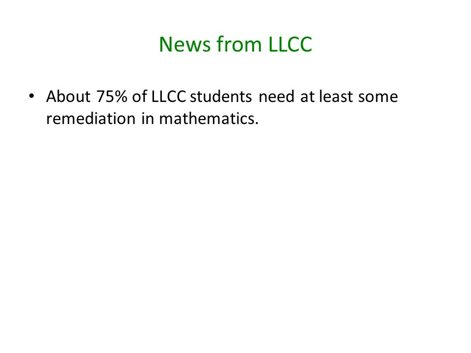 News from LLCC About 75% of LLCC students need at least some remediation in mathematics.