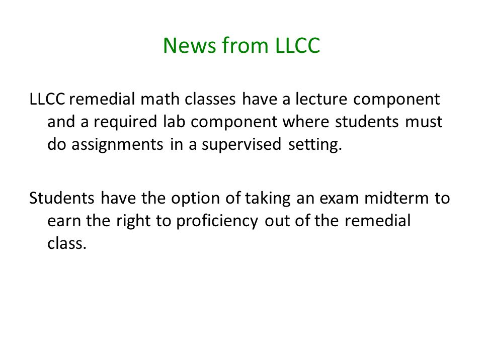 News from LLCC LLCC remedial math classes have a lecture component and a required lab component where students must do assignments in a supervised setting.