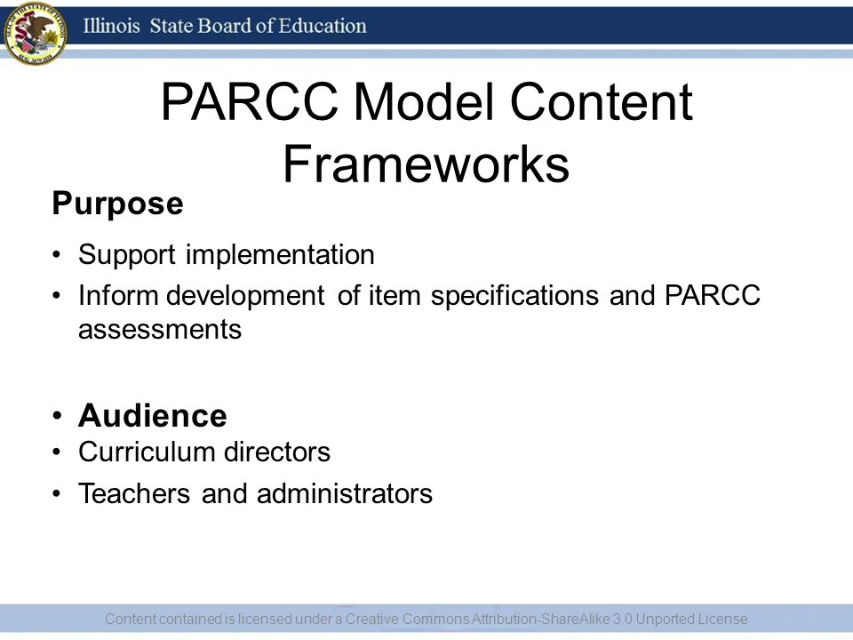 PARCC Model Content Frameworks Purpose Support implementation Inform development of item specifications and PARCC assessments Audience Curriculum directors Teachers and administrators Content contained is licensed under a Creative Commons Attribution-ShareAlike 3.0 Unported License
