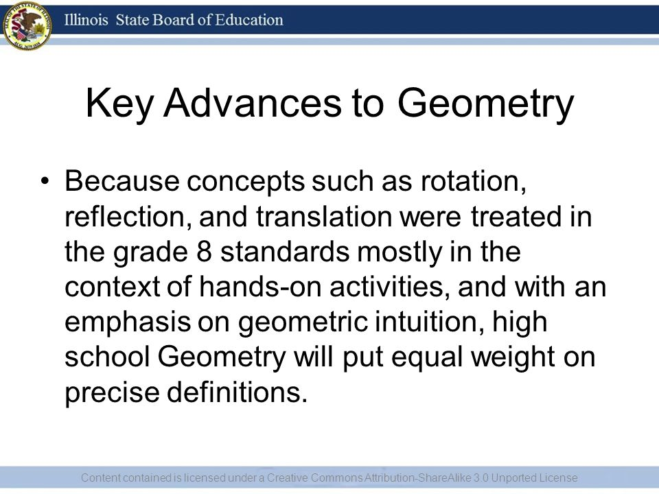 Key Advances to Geometry Because concepts such as rotation, reflection, and translation were treated in the grade 8 standards mostly in the context of hands-on activities, and with an emphasis on geometric intuition, high school Geometry will put equal weight on precise definitions.