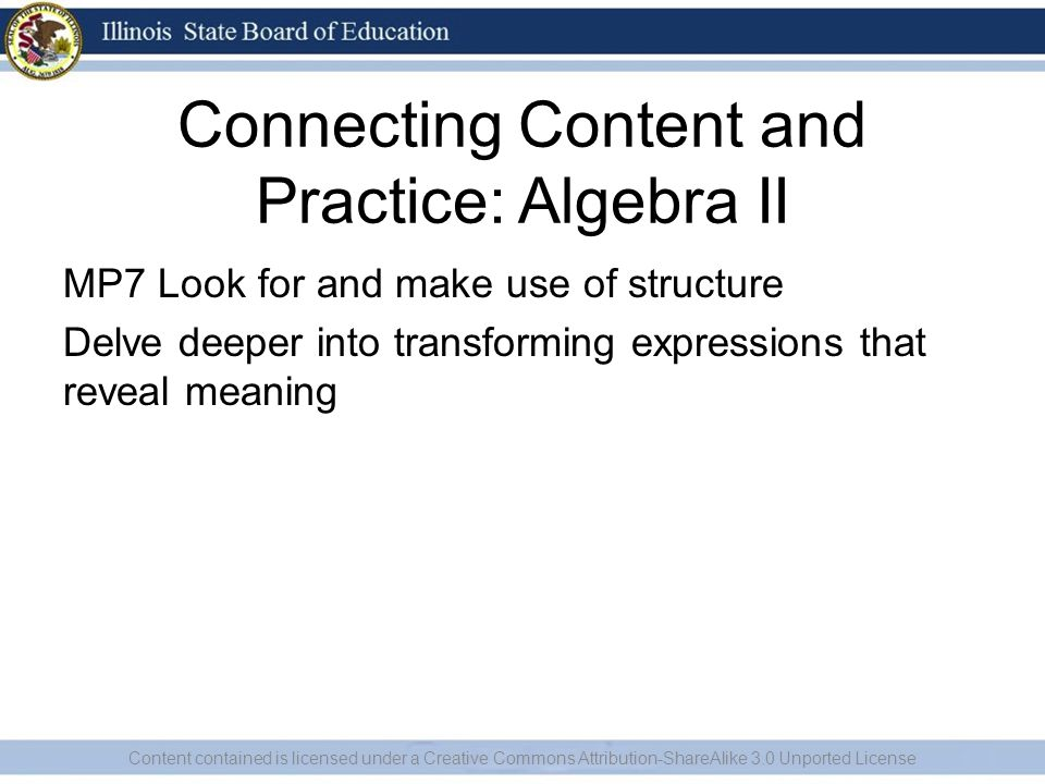 Connecting Content and Practice: Algebra II MP7 Look for and make use of structure Delve deeper into transforming expressions that reveal meaning Cont