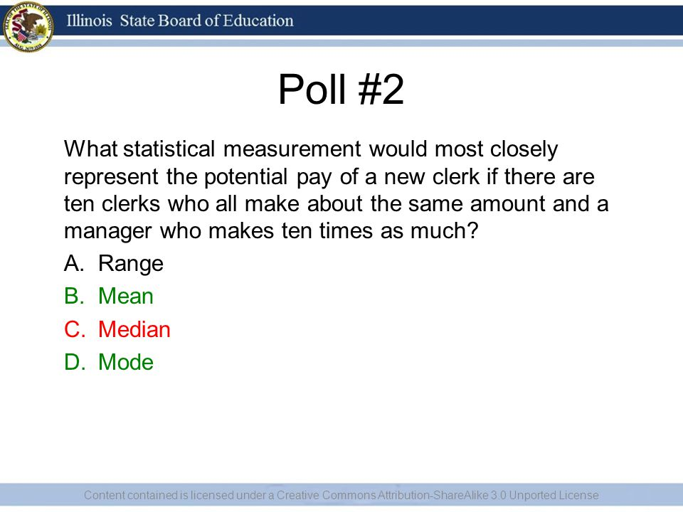 Poll #2 What statistical measurement would most closely represent the potential pay of a new clerk if there are ten clerks who all make about the same amount and a manager who makes ten times as much.