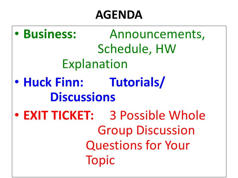 AGENDA Business:Announcements, Schedule, HW Explanation Huck Finn:Tutorials/ Discussions EXIT TICKET:3 Possible Whole Group Discussion Questions for Your Topic