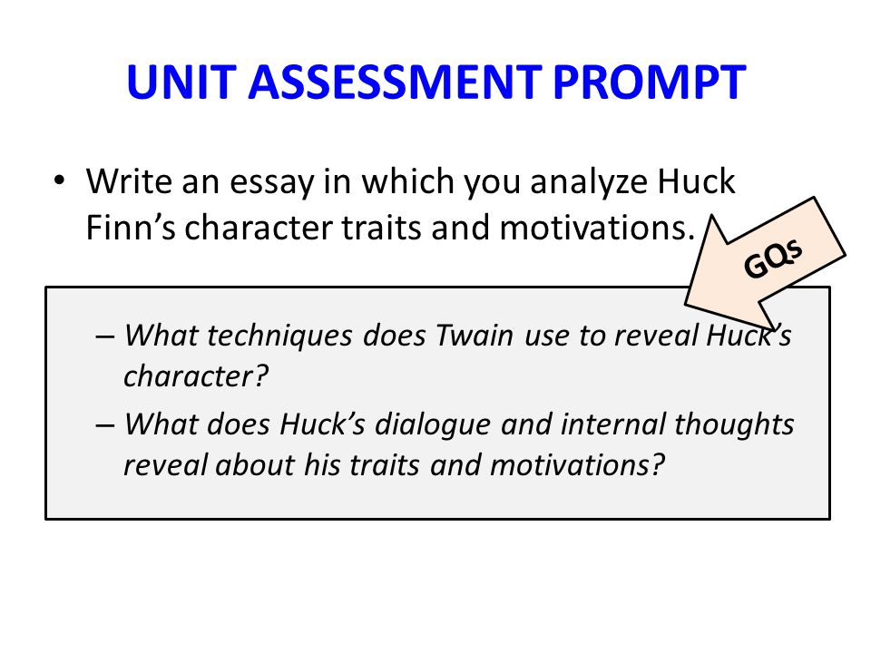 UNIT ASSESSMENT PROMPT Write an essay in which you analyze Huck Finn's character traits and motivations.