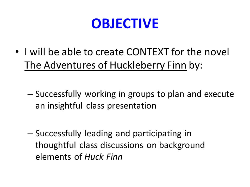 OBJECTIVE I will be able to create CONTEXT for the novel The Adventures of Huckleberry Finn by: – Successfully working in groups to plan and execute an insightful class presentation – Successfully leading and participating in thoughtful class discussions on background elements of Huck Finn