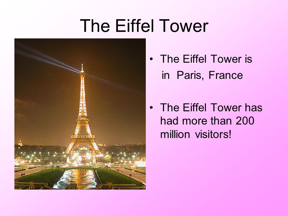 The Eiffel Tower The Eiffel Tower is in Paris, France The Eiffel Tower has had more than 200 million visitors!