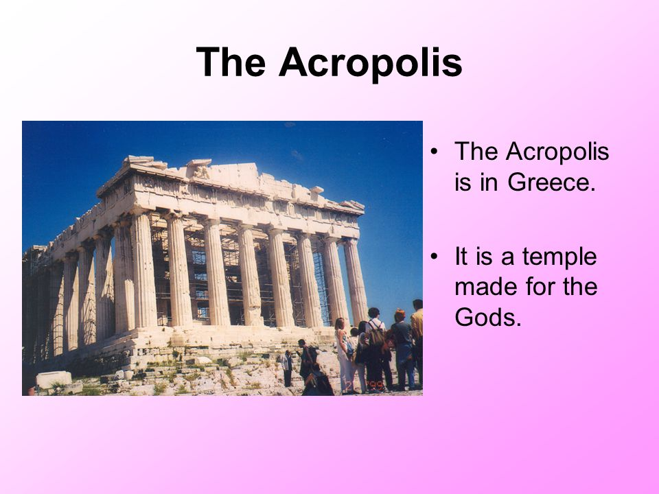 The Acropolis The Acropolis is in Greece. It is a temple made for the Gods.