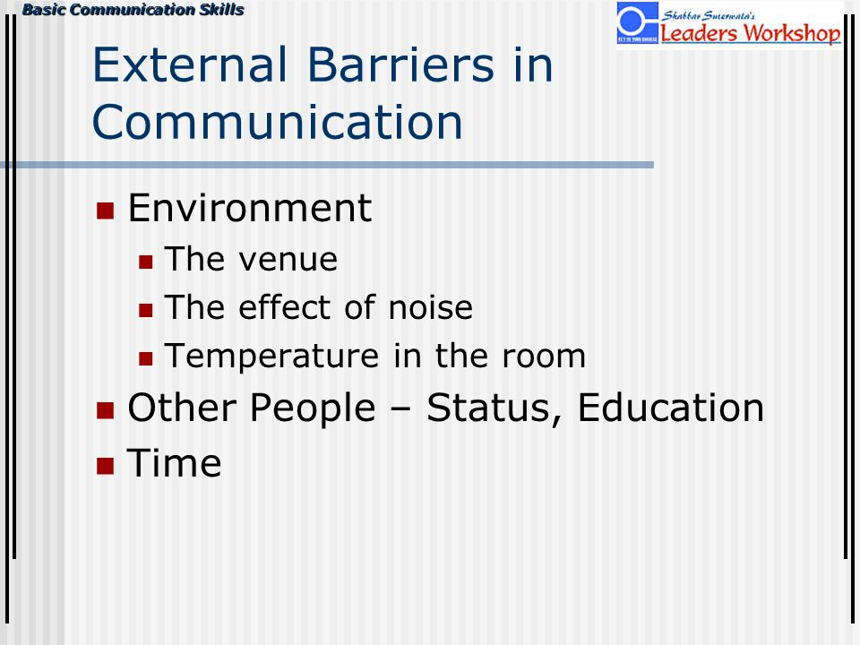 Basic Communication Skills External Barriers in Communication Environment The venue The effect of noise Temperature in the room Other People – Status, Education Time