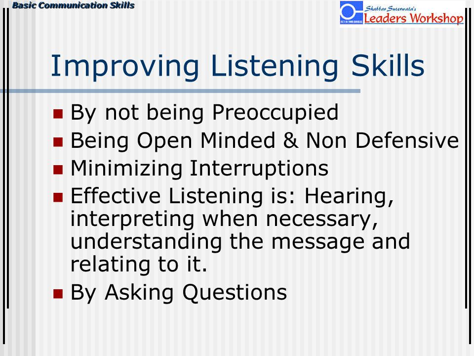 Basic Communication Skills Improving Listening Skills By not being Preoccupied Being Open Minded & Non Defensive Minimizing Interruptions Effective Listening is: Hearing, interpreting when necessary, understanding the message and relating to it.