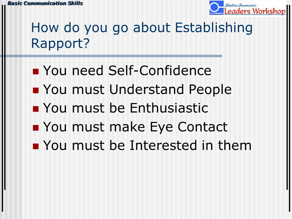 Basic Communication Skills How do you go about Establishing Rapport? You need Self-Confidence You must Understand People You must be Enthusiastic You