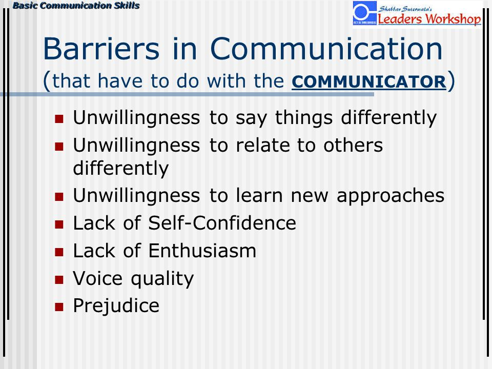 Basic Communication Skills Barriers in Communication ( that have to do with the COMMUNICATOR ) Unwillingness to say things differently Unwillingness t