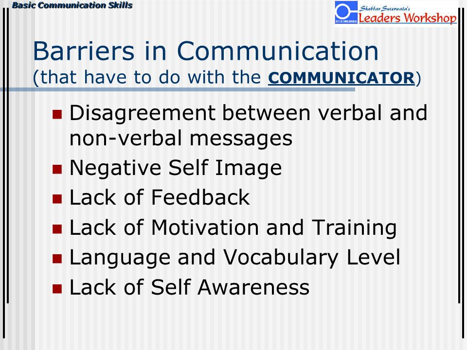 Basic Communication Skills Barriers in Communication (that have to do with the COMMUNICATOR) Disagreement between verbal and non-verbal messages Negat