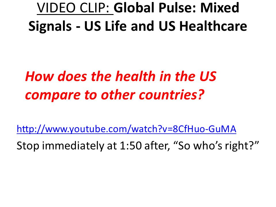 VIDEO CLIP: Global Pulse: Mixed Signals - US Life and US Healthcare http://www.youtube.com/watch v=8CfHuo-GuMA Stop immediately at 1:50 after, So who's right How does the health in the US compare to other countries