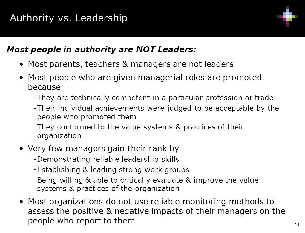 11 Most people in authority are NOT Leaders: Most parents, teachers & managers are not leaders Most people who are given managerial roles are promoted