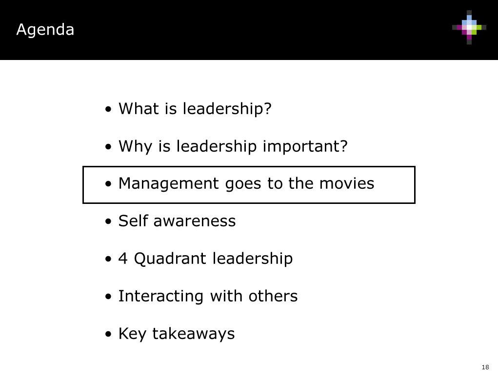 18 Agenda What is leadership? Why is leadership important? Management goes to the movies Self awareness 4 Quadrant leadership Interacting with others