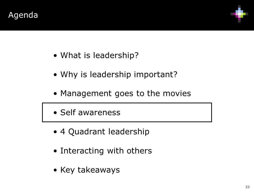 23 Agenda What is leadership? Why is leadership important? Management goes to the movies Self awareness 4 Quadrant leadership Interacting with others