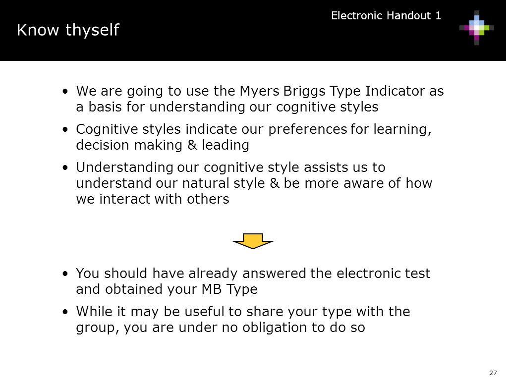 27 We are going to use the Myers Briggs Type Indicator as a basis for understanding our cognitive styles Cognitive styles indicate our preferences for