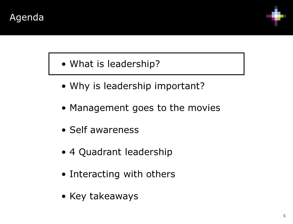 5 Agenda What is leadership? Why is leadership important? Management goes to the movies Self awareness 4 Quadrant leadership Interacting with others K