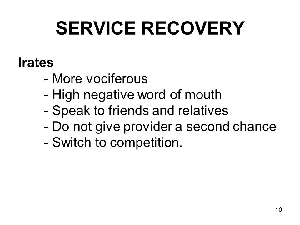 10 SERVICE RECOVERY Irates - More vociferous - High negative word of mouth - Speak to friends and relatives - Do not give provider a second chance - S