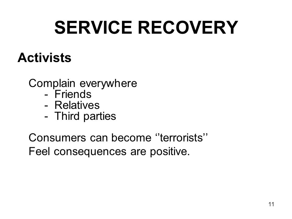 11 SERVICE RECOVERY Activists Complain everywhere - Friends - Relatives - Third parties Consumers can become ''terrorists'' Feel consequences are posi