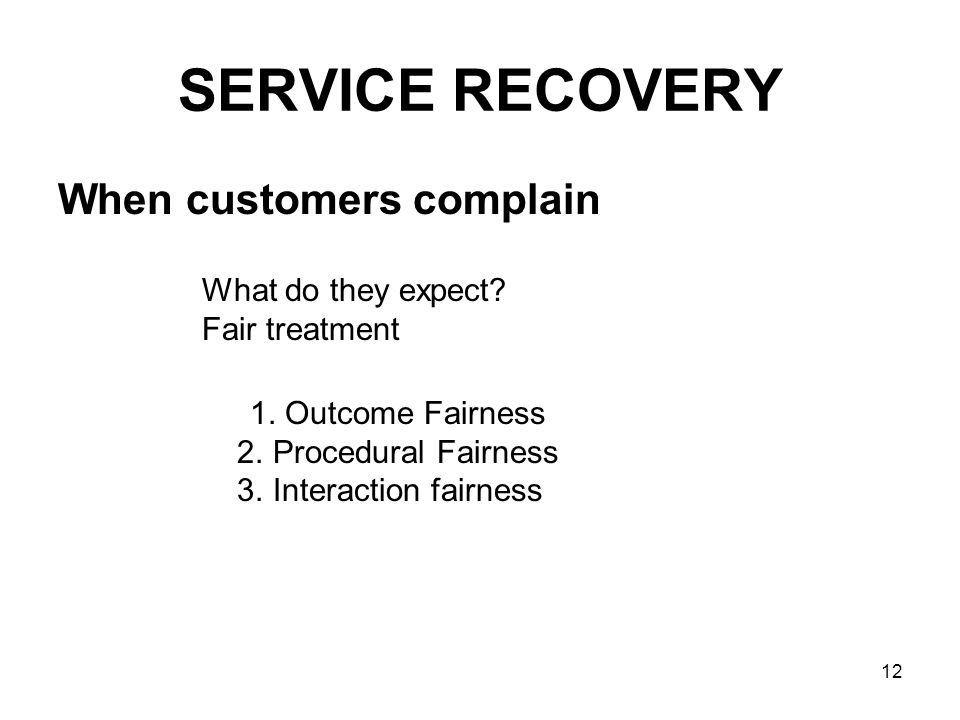 12 SERVICE RECOVERY When customers complain What do they expect? Fair treatment 1. Outcome Fairness 2. Procedural Fairness 3. Interaction fairness