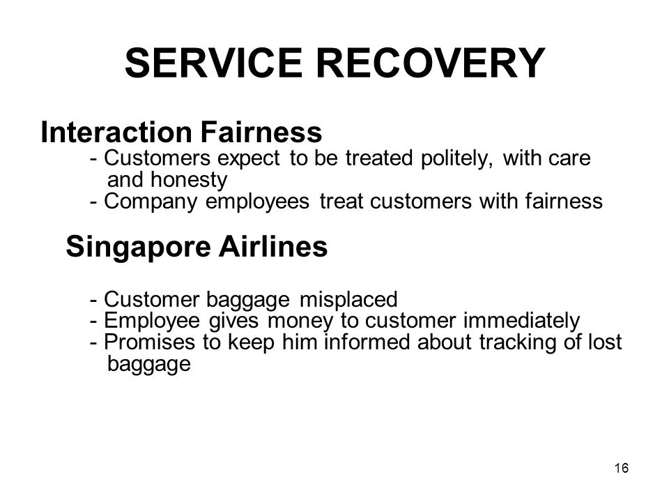 16 SERVICE RECOVERY Interaction Fairness - Customers expect to be treated politely, with care and honesty - Company employees treat customers with fai