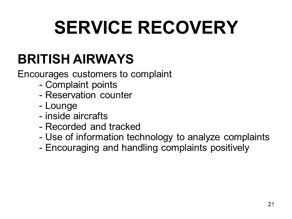 21 SERVICE RECOVERY BRITISH AIRWAYS Encourages customers to complaint - Complaint points - Reservation counter - Lounge - inside aircrafts - Recorded