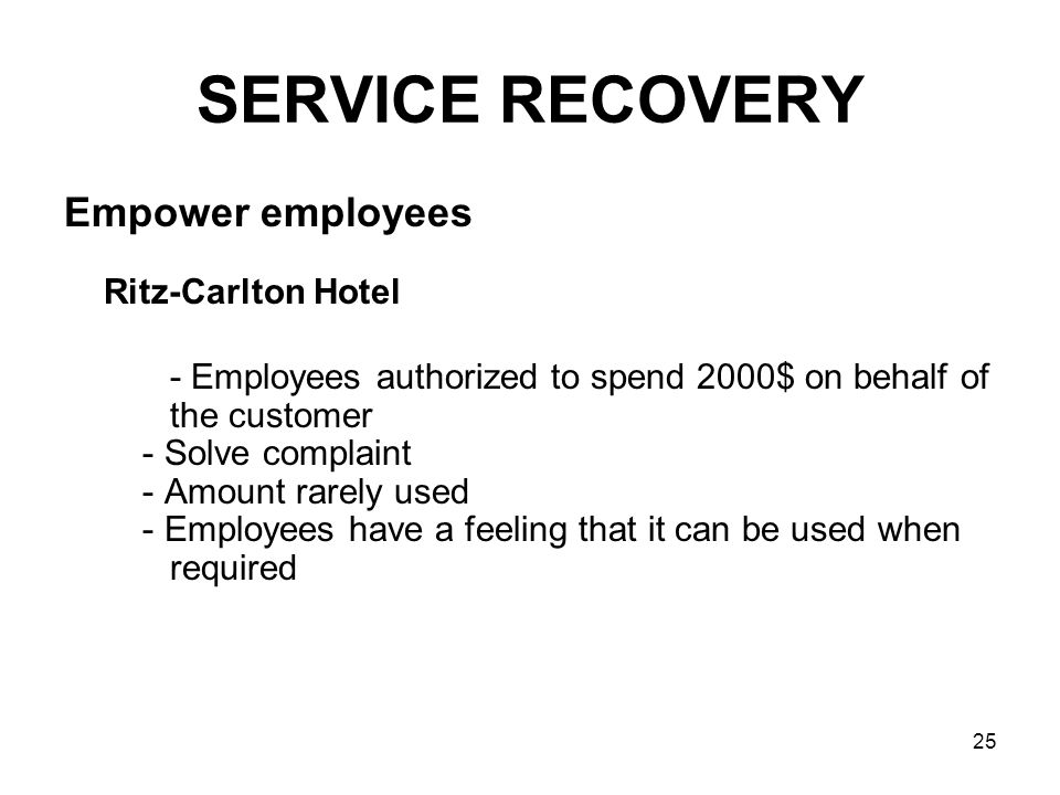 25 SERVICE RECOVERY Empower employees Ritz-Carlton Hotel - Employees authorized to spend 2000$ on behalf of the customer - Solve complaint - Amount ra