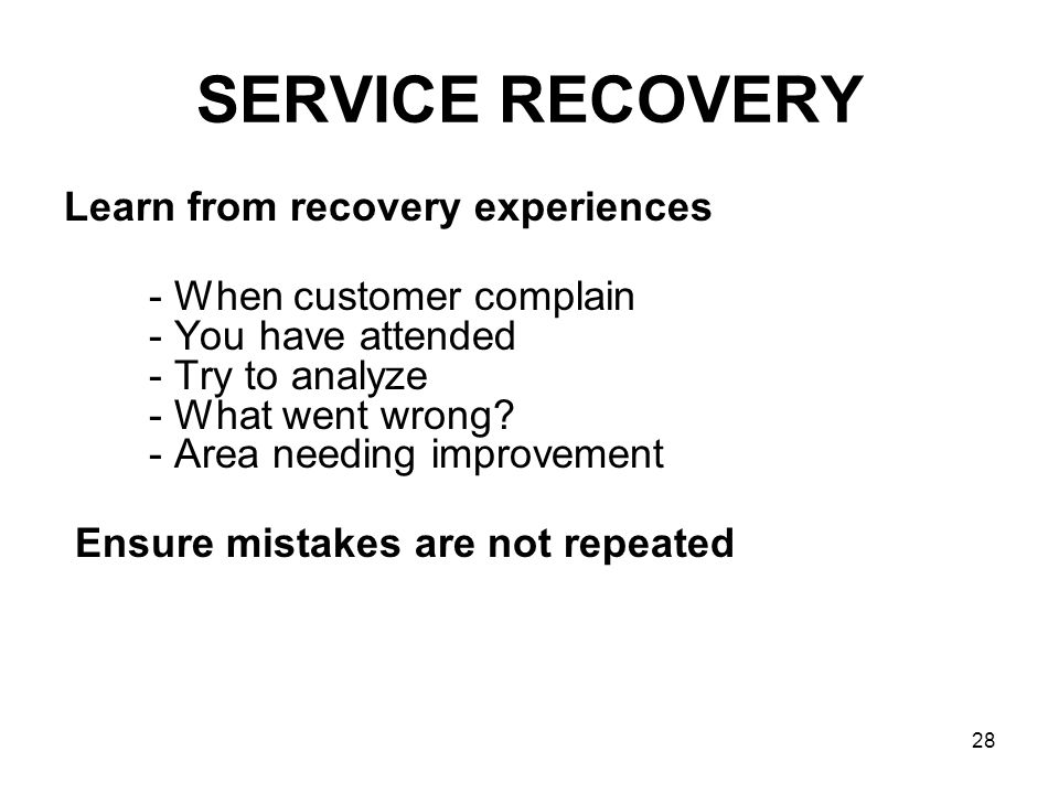 28 SERVICE RECOVERY Learn from recovery experiences - When customer complain - You have attended - Try to analyze - What went wrong? - Area needing im