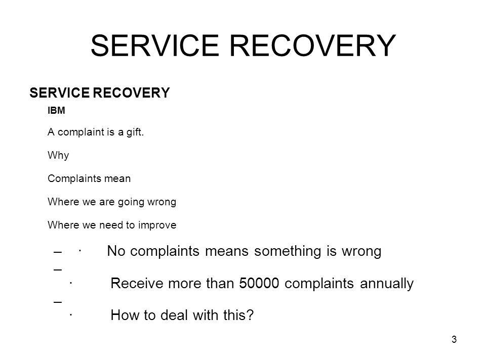 3 SERVICE RECOVERY IBM A complaint is a gift. Why Complaints mean Where we are going wrong Where we need to improve –· No complaints means something i