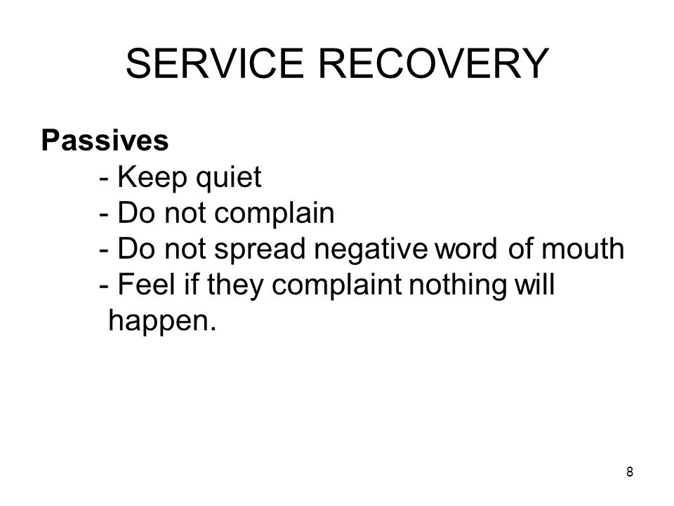 8 SERVICE RECOVERY Passives - Keep quiet - Do not complain - Do not spread negative word of mouth - Feel if they complaint nothing will happen.