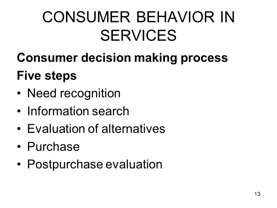 13 CONSUMER BEHAVIOR IN SERVICES Consumer decision making process Five steps Need recognition Information search Evaluation of alternatives Purchase Postpurchase evaluation