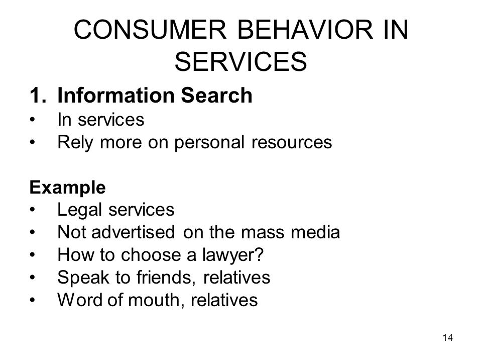14 CONSUMER BEHAVIOR IN SERVICES 1.Information Search In services Rely more on personal resources Example Legal services Not advertised on the mass media How to choose a lawyer.