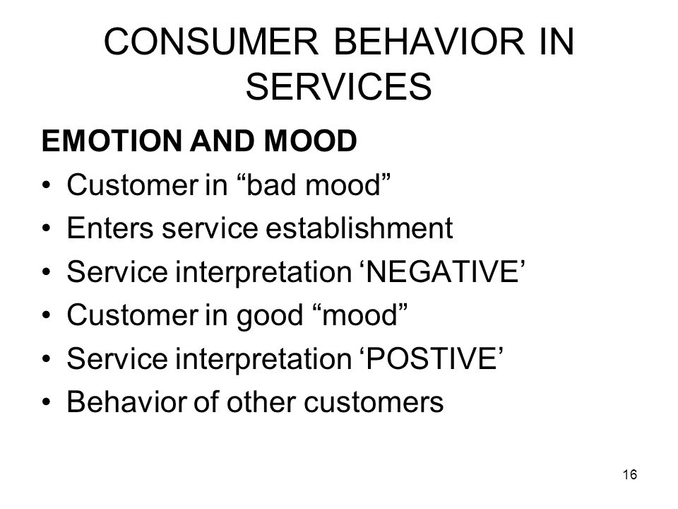 16 CONSUMER BEHAVIOR IN SERVICES EMOTION AND MOOD Customer in bad mood Enters service establishment Service interpretation 'NEGATIVE' Customer in good mood Service interpretation 'POSTIVE' Behavior of other customers