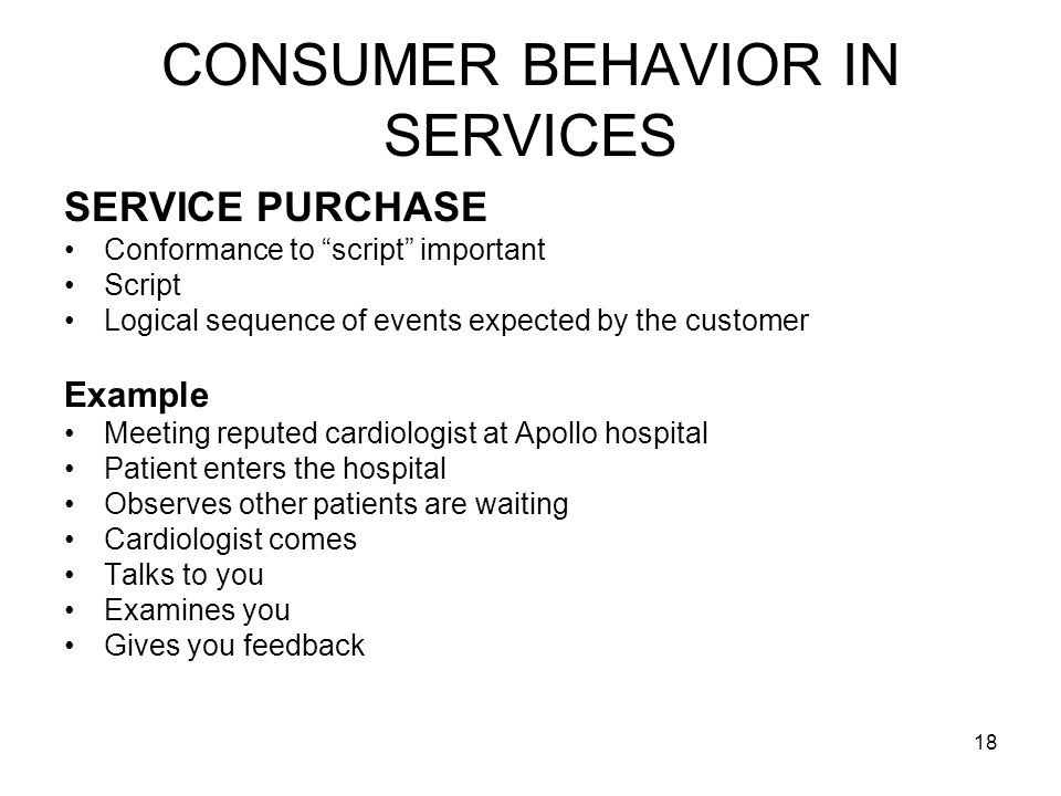 18 CONSUMER BEHAVIOR IN SERVICES SERVICE PURCHASE Conformance to script important Script Logical sequence of events expected by the customer Example Meeting reputed cardiologist at Apollo hospital Patient enters the hospital Observes other patients are waiting Cardiologist comes Talks to you Examines you Gives you feedback