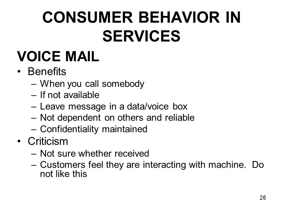 26 CONSUMER BEHAVIOR IN SERVICES VOICE MAIL Benefits –When you call somebody –If not available –Leave message in a data/voice box –Not dependent on others and reliable –Confidentiality maintained Criticism –Not sure whether received –Customers feel they are interacting with machine.