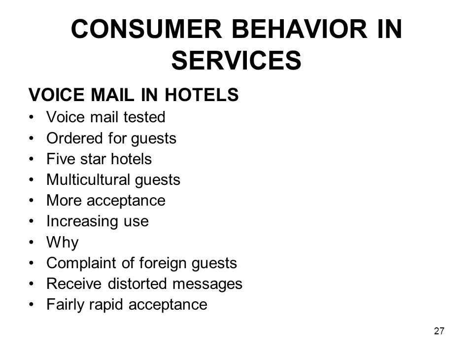 27 CONSUMER BEHAVIOR IN SERVICES VOICE MAIL IN HOTELS Voice mail tested Ordered for guests Five star hotels Multicultural guests More acceptance Increasing use Why Complaint of foreign guests Receive distorted messages Fairly rapid acceptance
