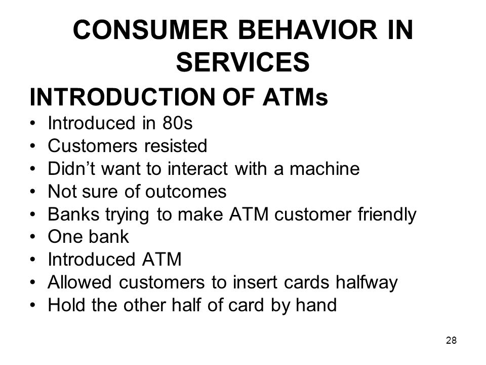 28 INTRODUCTION OF ATMs Introduced in 80s Customers resisted Didn't want to interact with a machine Not sure of outcomes Banks trying to make ATM customer friendly One bank Introduced ATM Allowed customers to insert cards halfway Hold the other half of card by hand CONSUMER BEHAVIOR IN SERVICES