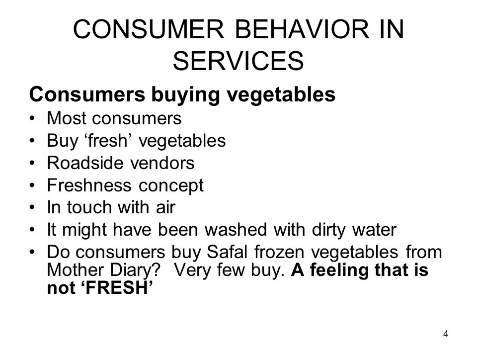 4 CONSUMER BEHAVIOR IN SERVICES Consumers buying vegetables Most consumers Buy 'fresh' vegetables Roadside vendors Freshness concept In touch with air It might have been washed with dirty water Do consumers buy Safal frozen vegetables from Mother Diary.