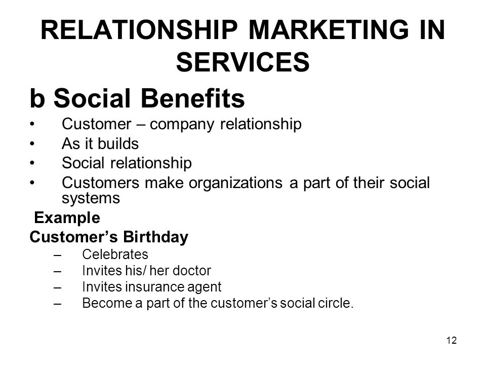 12 RELATIONSHIP MARKETING IN SERVICES b Social Benefits Customer – company relationship As it builds Social relationship Customers make organizations a part of their social systems Example Customer's Birthday –Celebrates –Invites his/ her doctor –Invites insurance agent –Become a part of the customer's social circle.