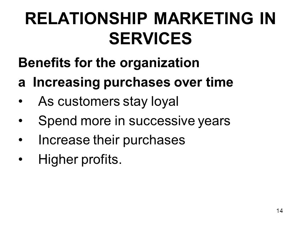 14 RELATIONSHIP MARKETING IN SERVICES Benefits for the organization a Increasing purchases over time As customers stay loyal Spend more in successive years Increase their purchases Higher profits.