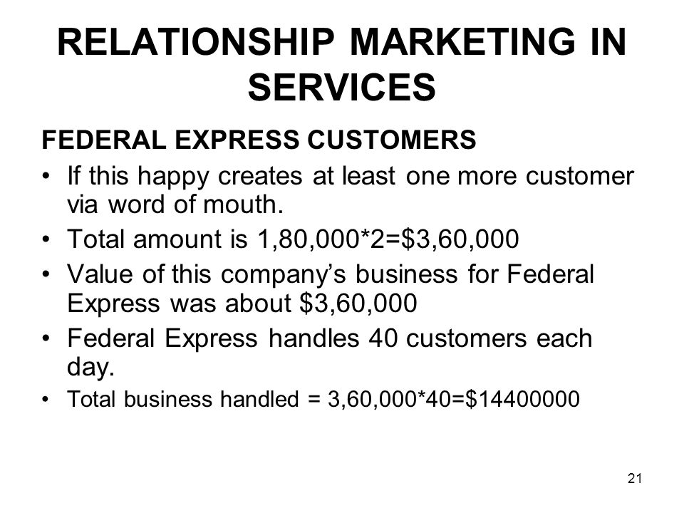 21 RELATIONSHIP MARKETING IN SERVICES FEDERAL EXPRESS CUSTOMERS If this happy creates at least one more customer via word of mouth.