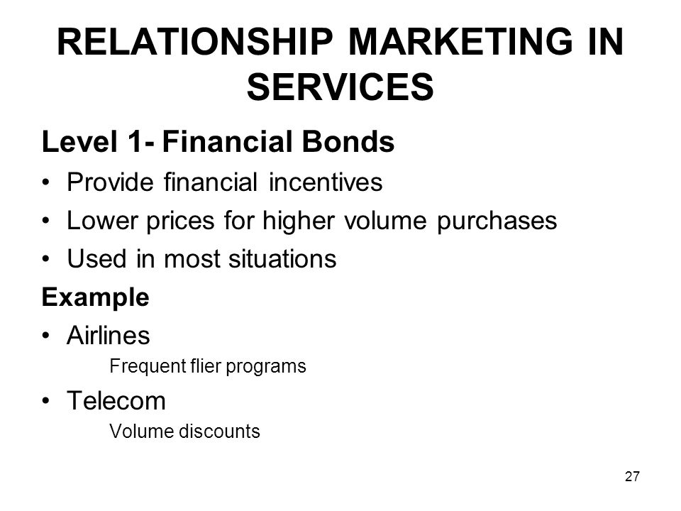 27 RELATIONSHIP MARKETING IN SERVICES Level 1- Financial Bonds Provide financial incentives Lower prices for higher volume purchases Used in most situations Example Airlines Frequent flier programs Telecom Volume discounts