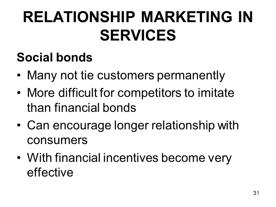 31 RELATIONSHIP MARKETING IN SERVICES Social bonds Many not tie customers permanently More difficult for competitors to imitate than financial bonds Can encourage longer relationship with consumers With financial incentives become very effective