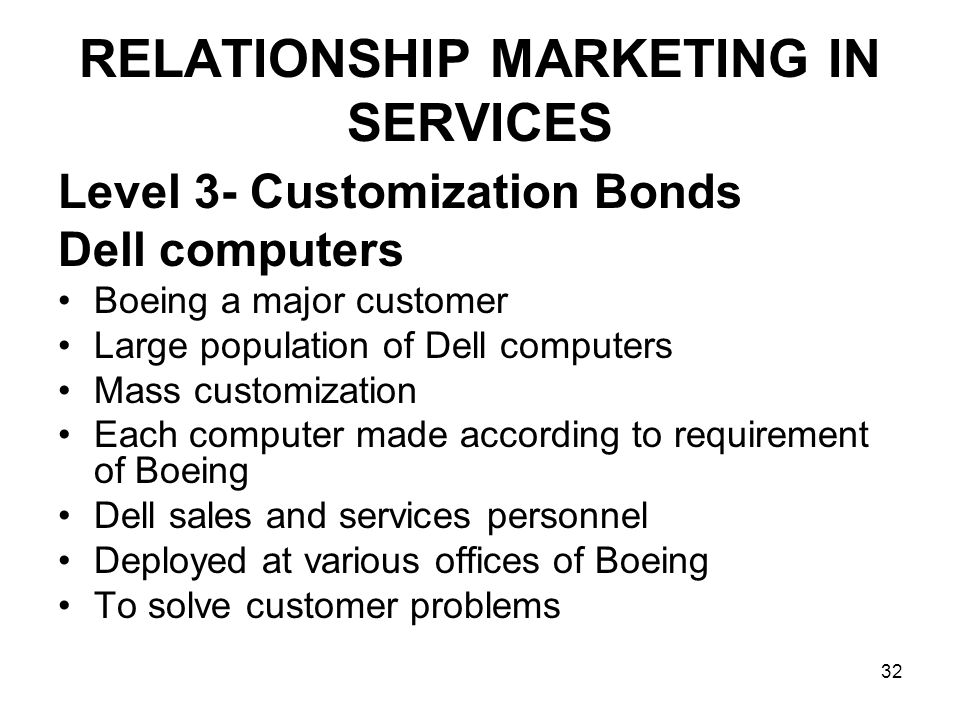 32 RELATIONSHIP MARKETING IN SERVICES Level 3- Customization Bonds Dell computers Boeing a major customer Large population of Dell computers Mass customization Each computer made according to requirement of Boeing Dell sales and services personnel Deployed at various offices of Boeing To solve customer problems