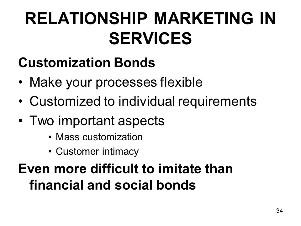 34 RELATIONSHIP MARKETING IN SERVICES Customization Bonds Make your processes flexible Customized to individual requirements Two important aspects Mass customization Customer intimacy Even more difficult to imitate than financial and social bonds
