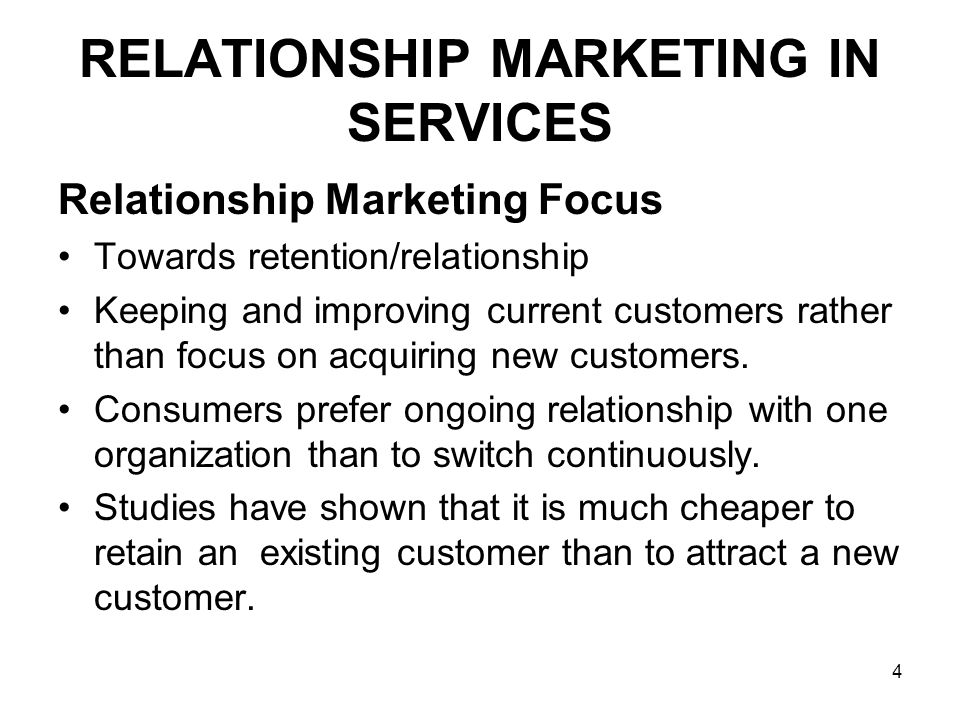 4 RELATIONSHIP MARKETING IN SERVICES Relationship Marketing Focus Towards retention/relationship Keeping and improving current customers rather than focus on acquiring new customers.