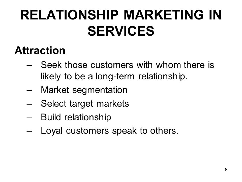 6 RELATIONSHIP MARKETING IN SERVICES Attraction –Seek those customers with whom there is likely to be a long-term relationship.